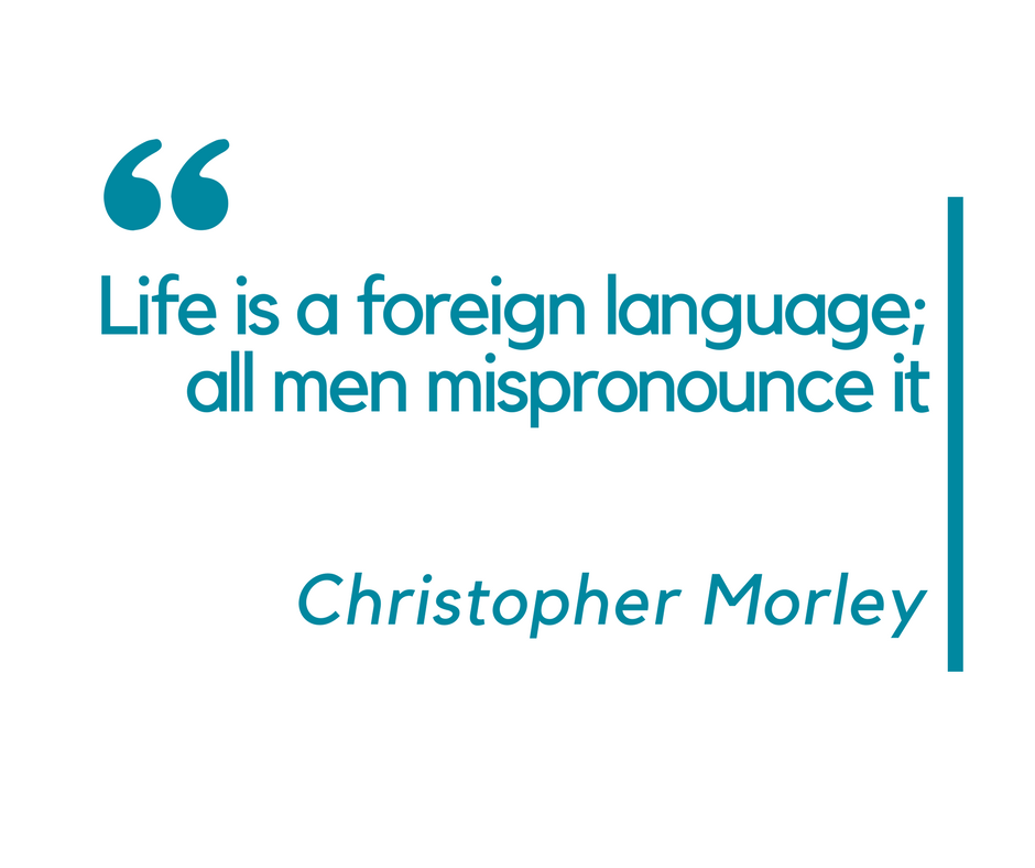 Life is a foreign language; all men mispronounce it